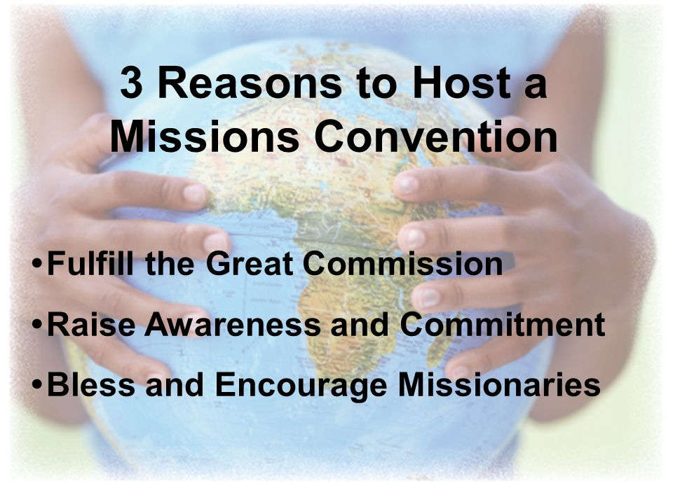 3 Reasons to Host a Missions Convention Fulfill the Great Commission Raise Awareness and Commitment Bless and Encourage Missionaries