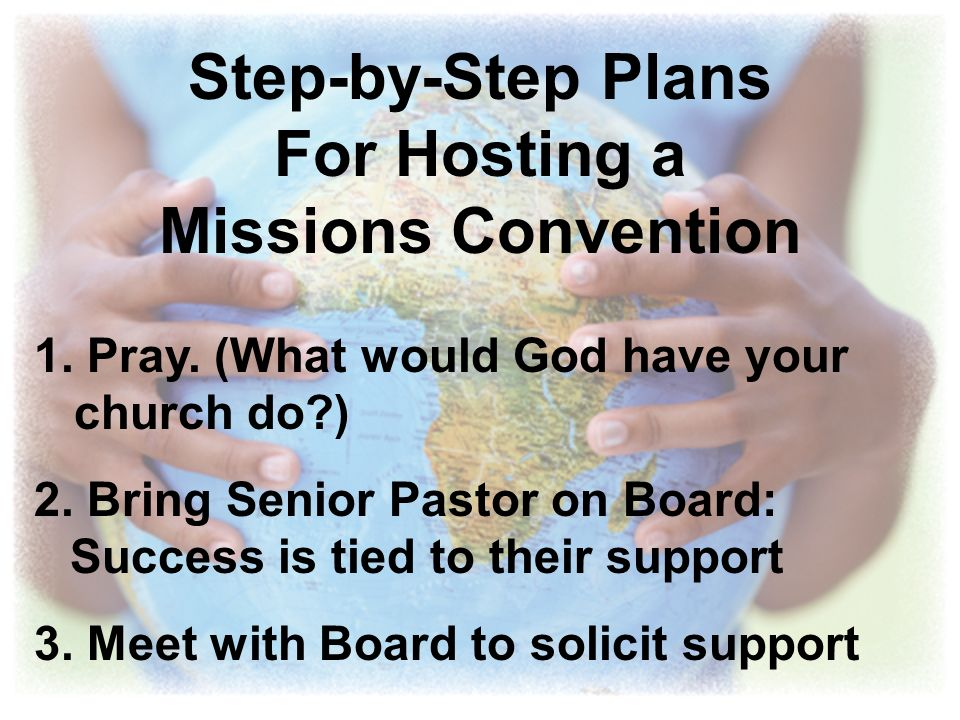Step-by-Step Plans For Hosting a Missions Convention 1. Pray. (What would God have your church do?) 2. Bring Senior Pastor on Board: Success is tied t