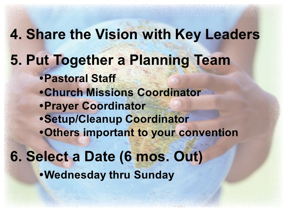 4. Share the Vision with Key Leaders 5. Put Together a Planning Team Pastoral Staff Church Missions Coordinator Prayer Coordinator Setup/Cleanup Coord