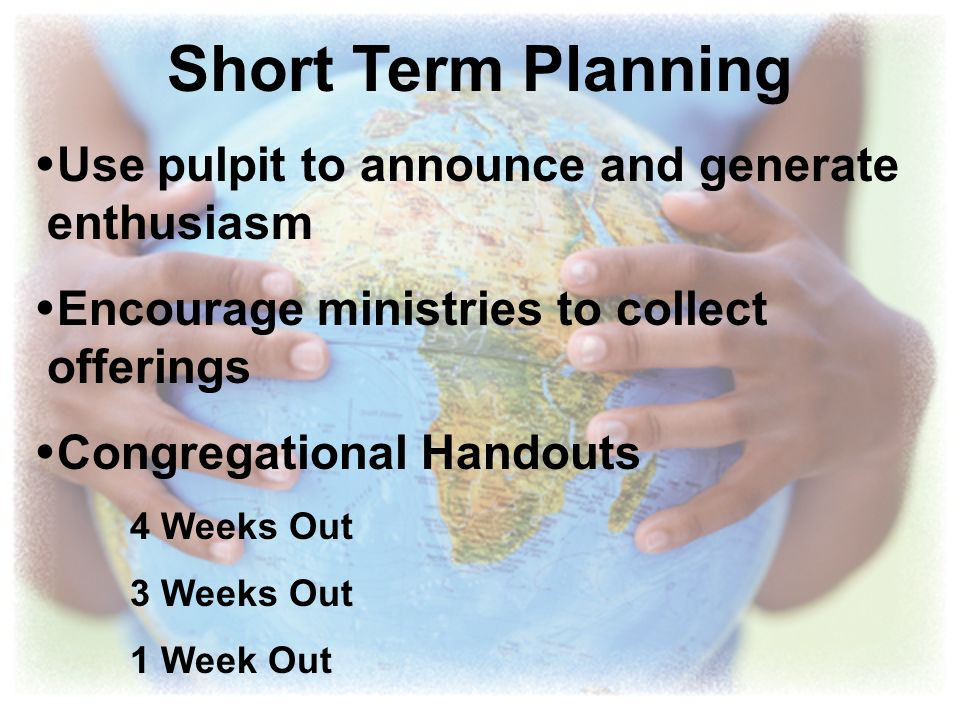 Short Term Planning Use pulpit to announce and generate enthusiasm Encourage ministries to collect offerings Congregational Handouts 4 Weeks Out 3 Wee