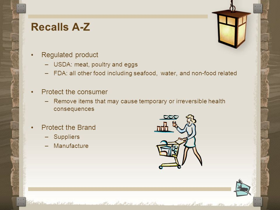 Recalls A-Z Regulated product –USDA: meat, poultry and eggs –FDA: all other food including seafood, water, and non-food related Protect the consumer –Remove items that may cause temporary or irreversible health consequences Protect the Brand –Suppliers –Manufacture