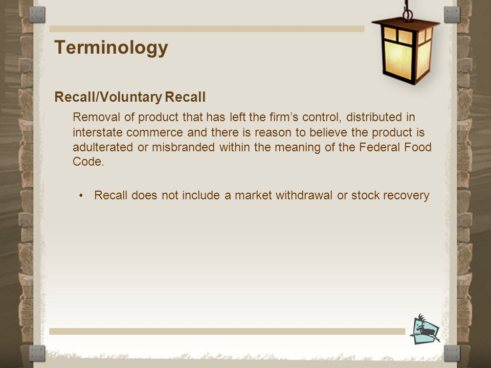 Terminology Recall/Voluntary Recall Removal of product that has left the firms control, distributed in interstate commerce and there is reason to believe the product is adulterated or misbranded within the meaning of the Federal Food Code.