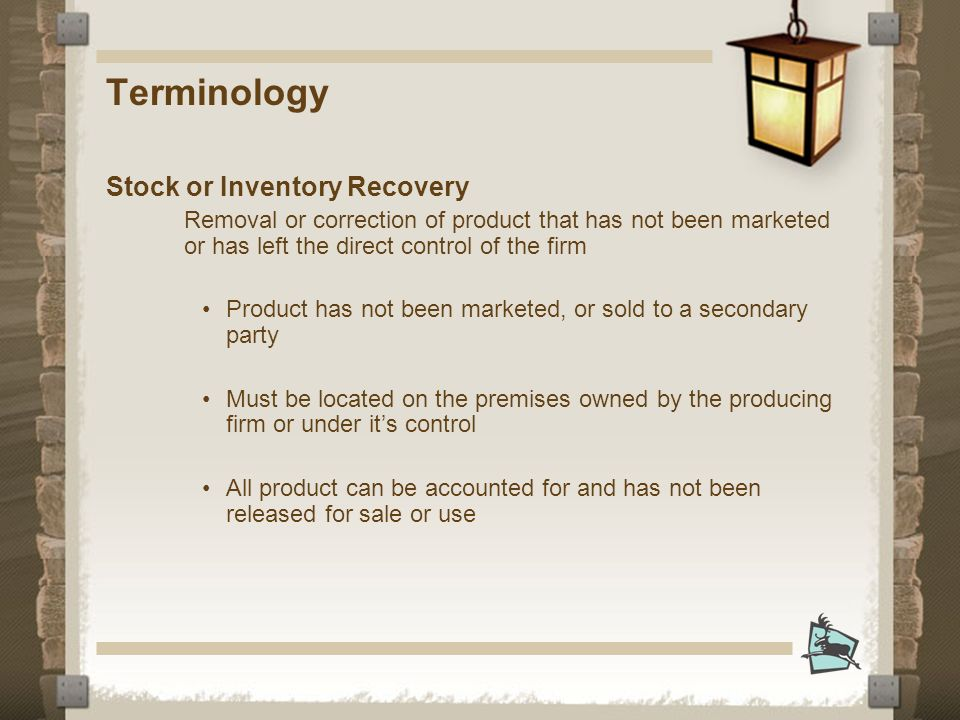 Terminology Stock or Inventory Recovery Removal or correction of product that has not been marketed or has left the direct control of the firm Product has not been marketed, or sold to a secondary party Must be located on the premises owned by the producing firm or under its control All product can be accounted for and has not been released for sale or use