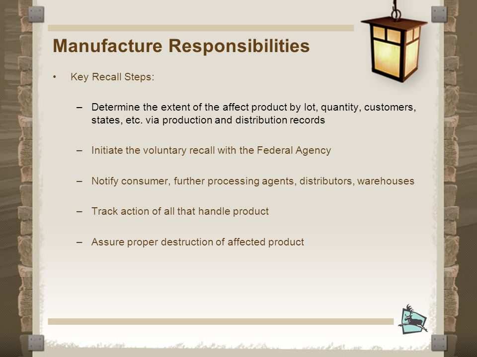 Manufacture Responsibilities Key Recall Steps: –Determine the extent of the affect product by lot, quantity, customers, states, etc.