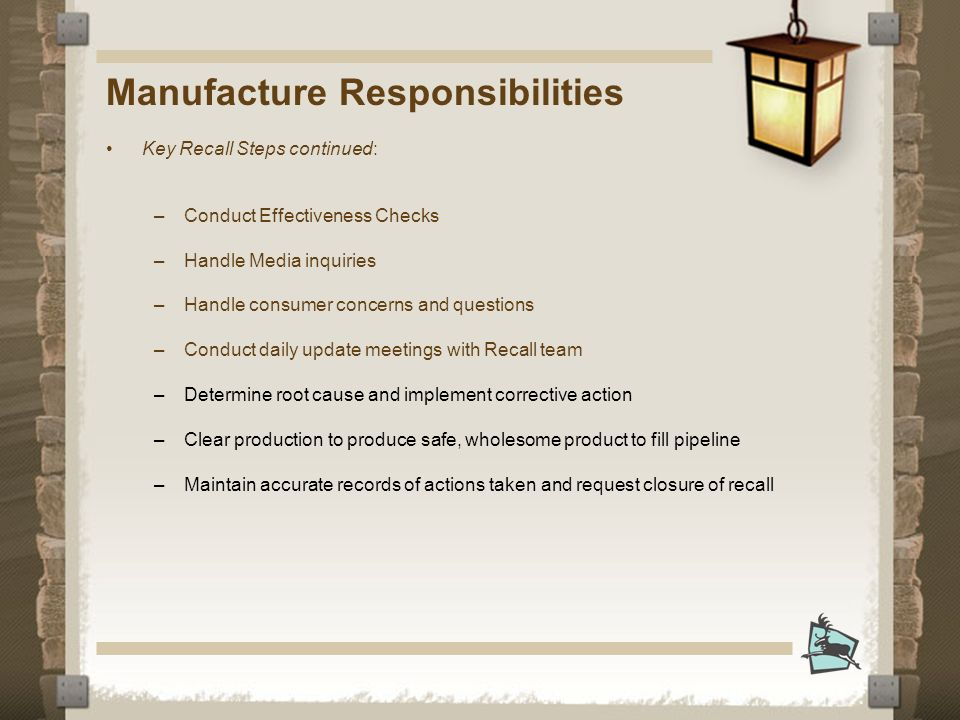 Manufacture Responsibilities Key Recall Steps continued: –Conduct Effectiveness Checks –Handle Media inquiries –Handle consumer concerns and questions –Conduct daily update meetings with Recall team –Determine root cause and implement corrective action –Clear production to produce safe, wholesome product to fill pipeline –Maintain accurate records of actions taken and request closure of recall
