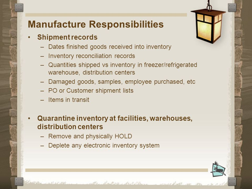 Manufacture Responsibilities Shipment records –Dates finished goods received into inventory –Inventory reconciliation records –Quantities shipped vs inventory in freezer/refrigerated warehouse, distribution centers –Damaged goods, samples, employee purchased, etc –PO or Customer shipment lists –Items in transit Quarantine inventory at facilities, warehouses, distribution centers –Remove and physically HOLD –Deplete any electronic inventory system