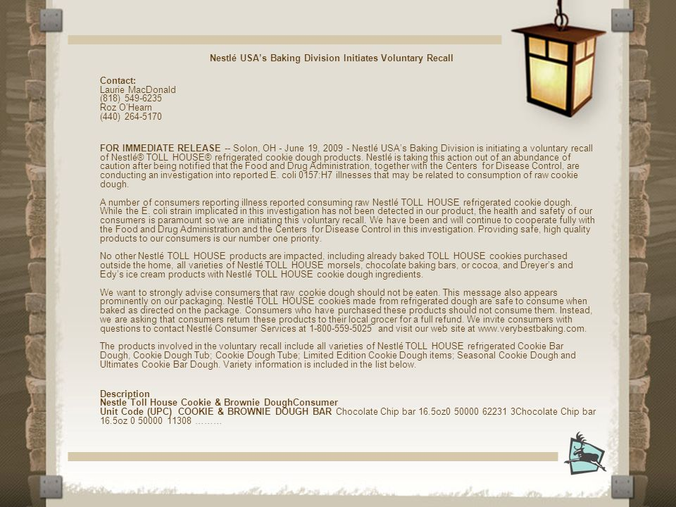 Nestlé USAs Baking Division Initiates Voluntary Recall Contact: Laurie MacDonald (818) 549-6235 Roz OHearn (440) 264-5170 FOR IMMEDIATE RELEASE -- Solon, OH - June 19, 2009 - Nestlé USAs Baking Division is initiating a voluntary recall of Nestlé® TOLL HOUSE® refrigerated cookie dough products.