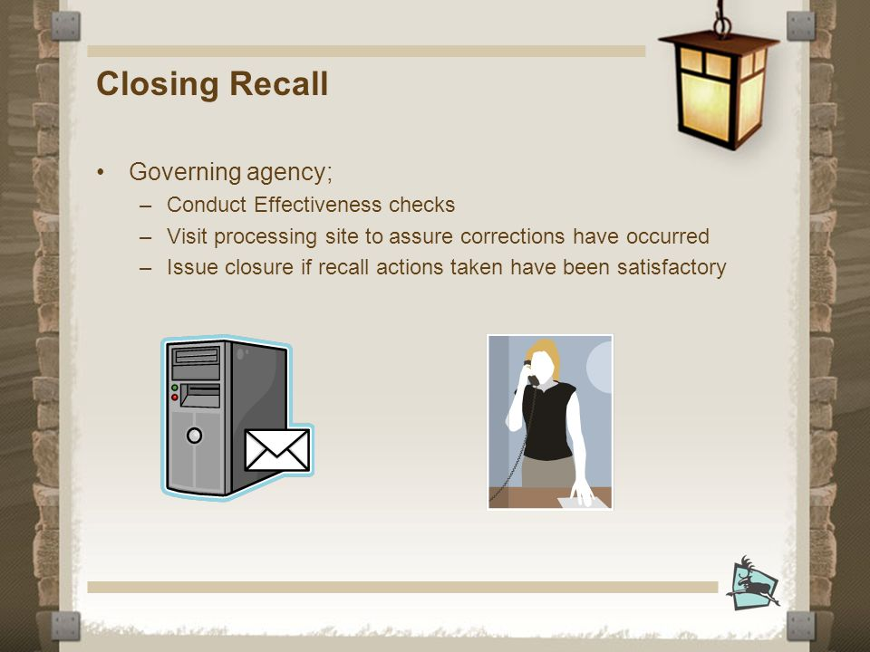Closing Recall Governing agency; –Conduct Effectiveness checks –Visit processing site to assure corrections have occurred –Issue closure if recall actions taken have been satisfactory