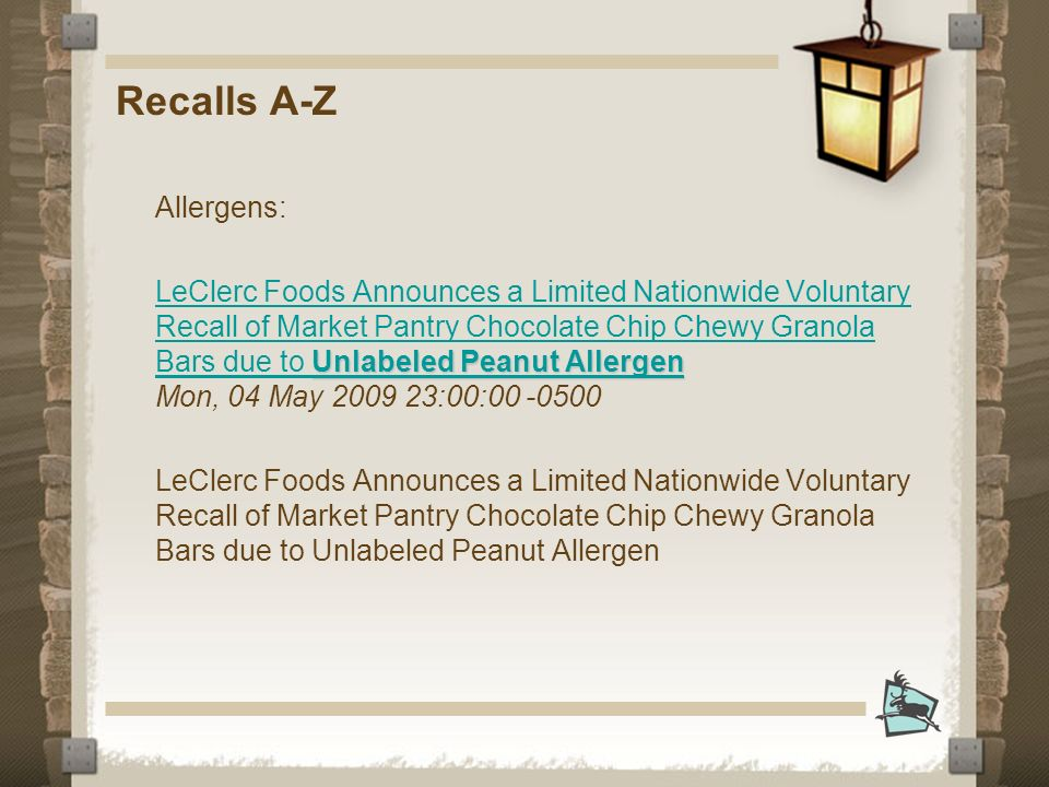 Recalls A-Z Allergens: Unlabeled Peanut Allergen LeClerc Foods Announces a Limited Nationwide Voluntary Recall of Market Pantry Chocolate Chip Chewy Granola Bars due to Unlabeled Peanut Allergen Unlabeled Peanut Allergen LeClerc Foods Announces a Limited Nationwide Voluntary Recall of Market Pantry Chocolate Chip Chewy Granola Bars due to Unlabeled Peanut Allergen Mon, 04 May 2009 23:00:00 -0500 LeClerc Foods Announces a Limited Nationwide Voluntary Recall of Market Pantry Chocolate Chip Chewy Granola Bars due to Unlabeled Peanut Allergen