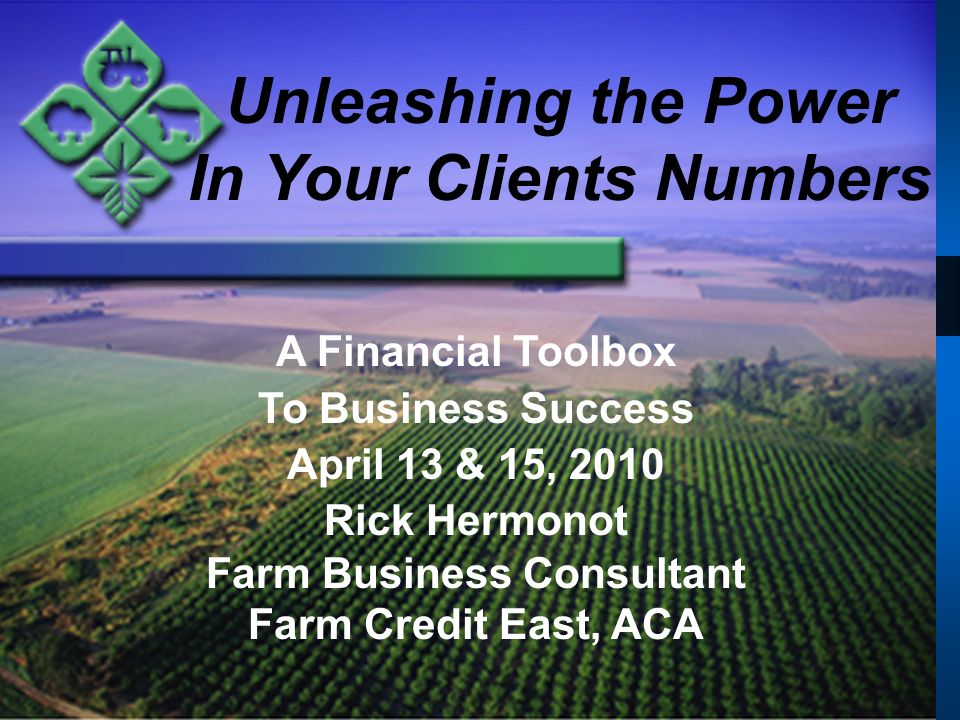 Unleashing the Power In Your Clients Numbers A Financial Toolbox To Business Success April 13 & 15, 2010 Rick Hermonot Farm Business Consultant Farm Credit East, ACA