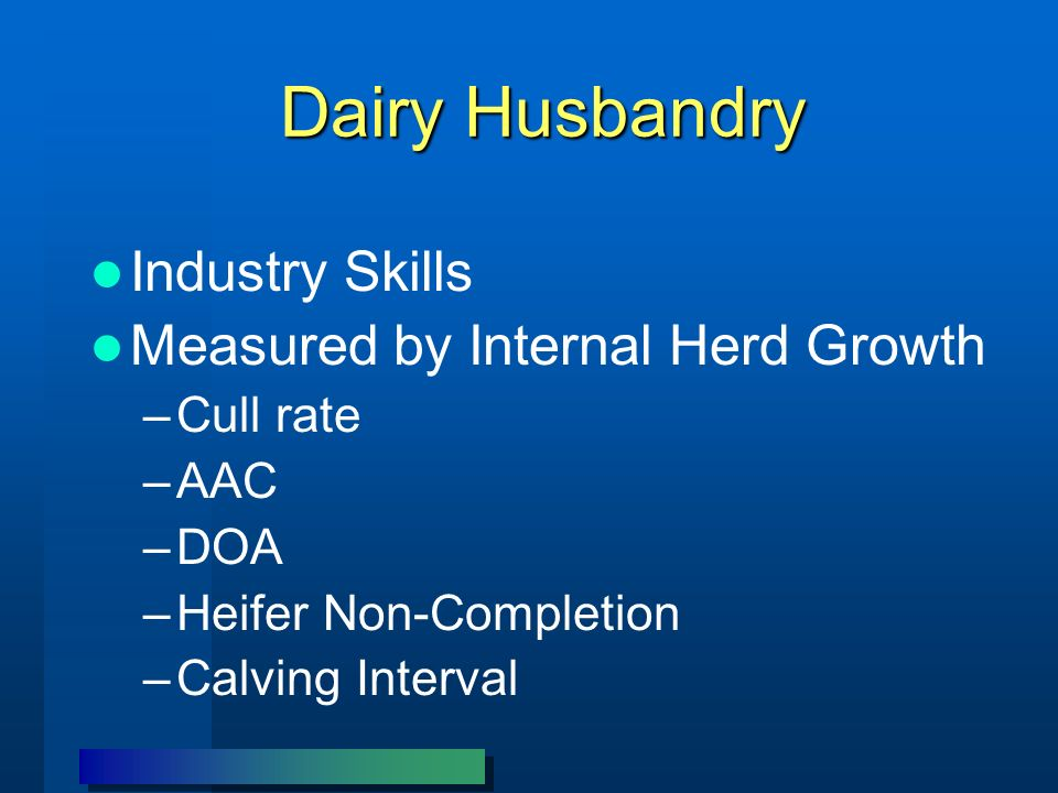 Dairy Husbandry Industry Skills Measured by Internal Herd Growth –Cull rate –AAC –DOA –Heifer Non-Completion –Calving Interval
