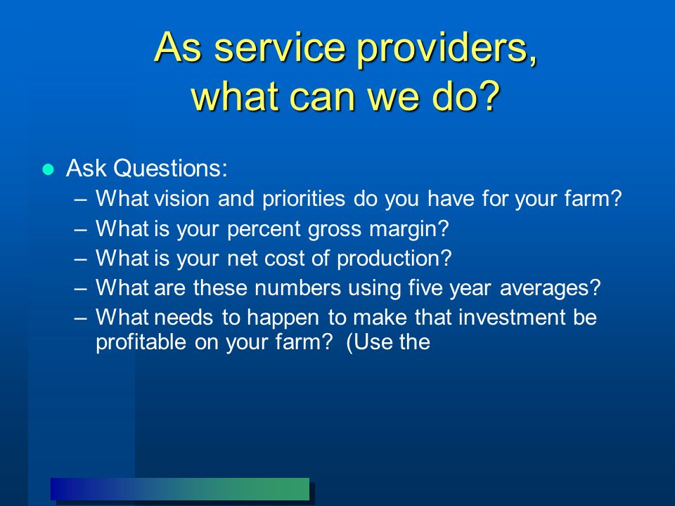As service providers, what can we do? Ask Questions: –What vision and priorities do you have for your farm? –What is your percent gross margin? –What