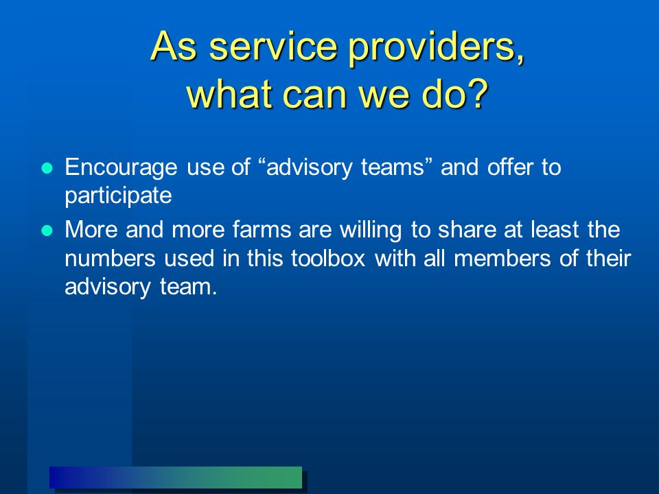 As service providers, what can we do? Encourage use of advisory teams and offer to participate More and more farms are willing to share at least the n
