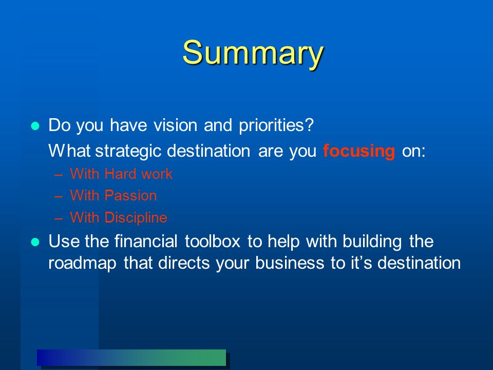 Summary Do you have vision and priorities? What strategic destination are you focusing on: –With Hard work –With Passion –With Discipline Use the fina