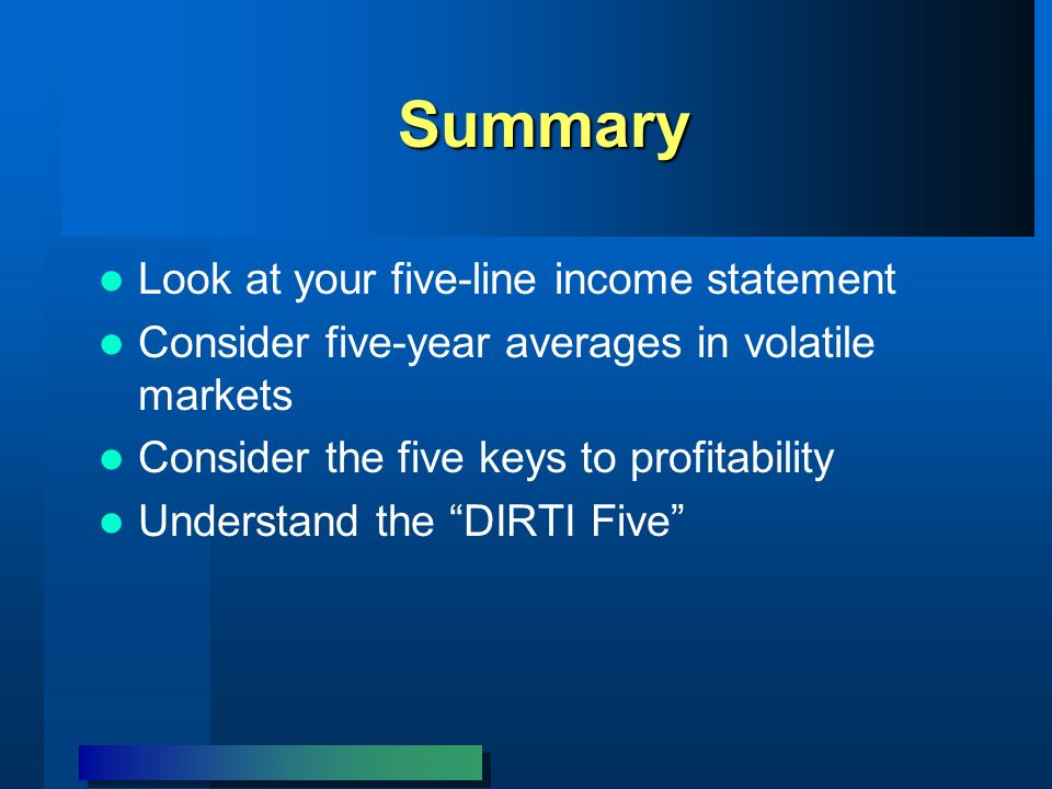 Summary Look at your five-line income statement Consider five-year averages in volatile markets Consider the five keys to profitability Understand the