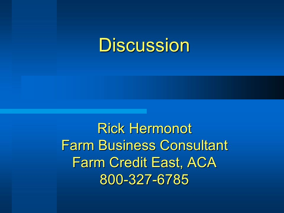 Discussion Rick Hermonot Farm Business Consultant Farm Credit East, ACA 800-327-6785