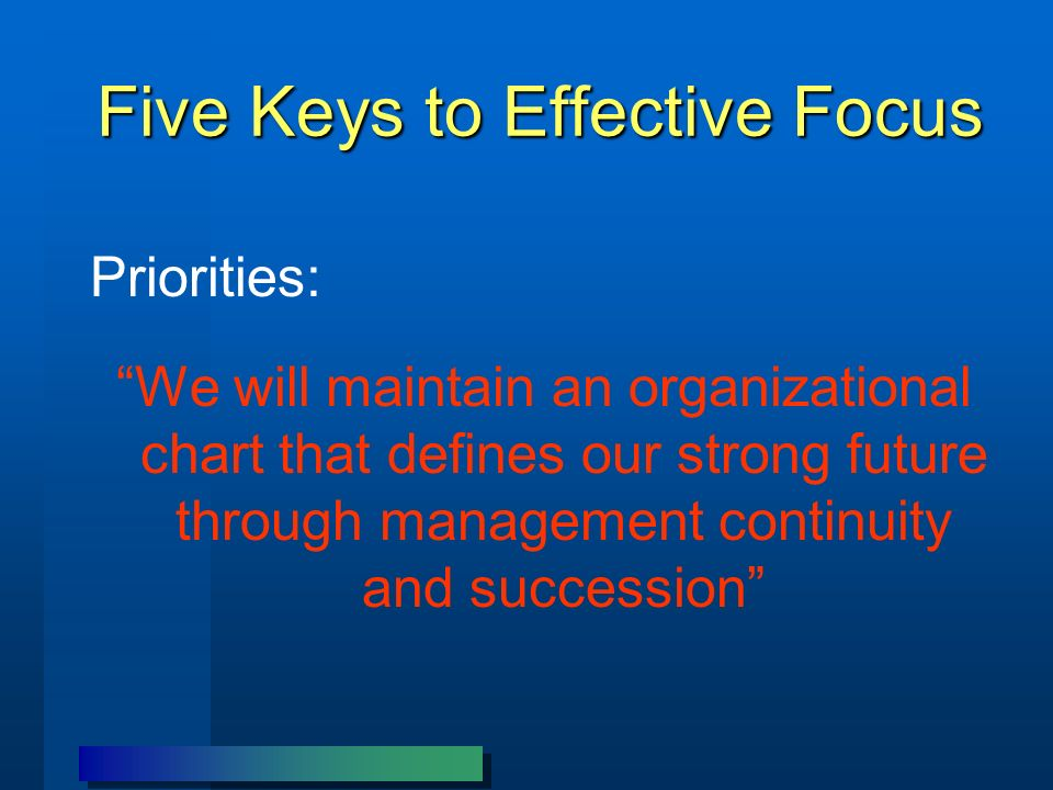 Five Keys to Effective Focus Priorities: We will maintain an organizational chart that defines our strong future through management continuity and succession
