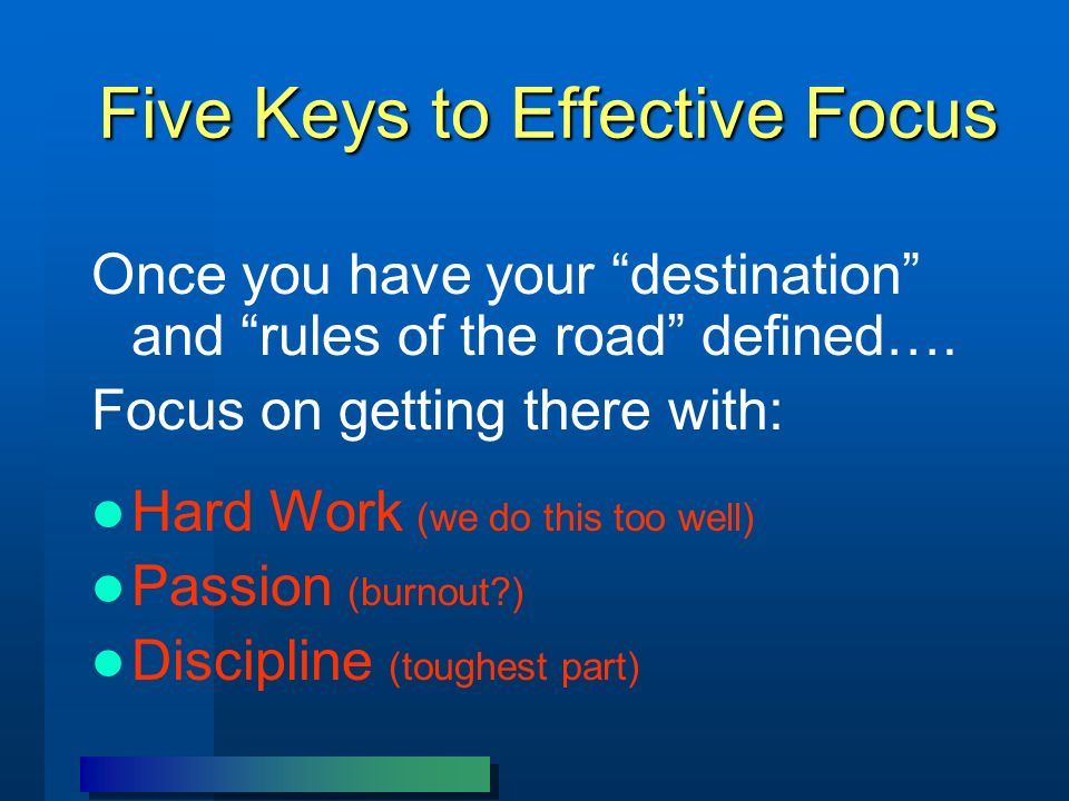 Five Keys to Effective Focus Once you have your destination and rules of the road defined…. Focus on getting there with: Hard Work (we do this too wel