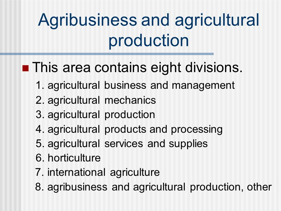 Agribusiness and agricultural production This area contains eight divisions. 1. agricultural business and management 2. agricultural mechanics 3. agri