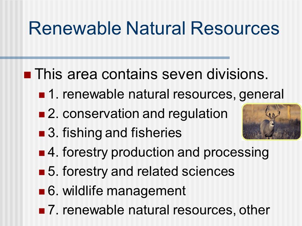 Renewable Natural Resources This area contains seven divisions. 1. renewable natural resources, general 2. conservation and regulation 3. fishing and