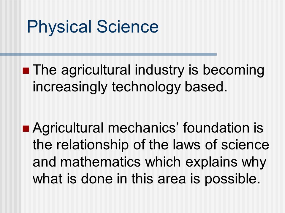 Physical Science The agricultural industry is becoming increasingly technology based. Agricultural mechanics foundation is the relationship of the law