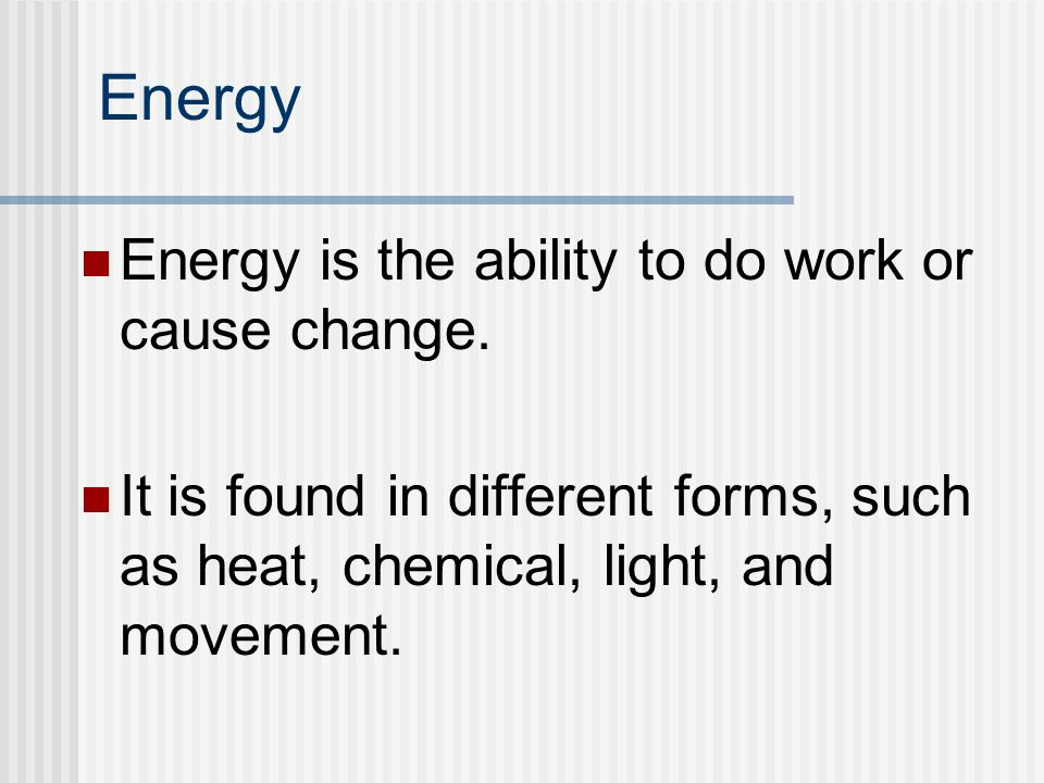 Energy Energy is the ability to do work or cause change. It is found in different forms, such as heat, chemical, light, and movement.