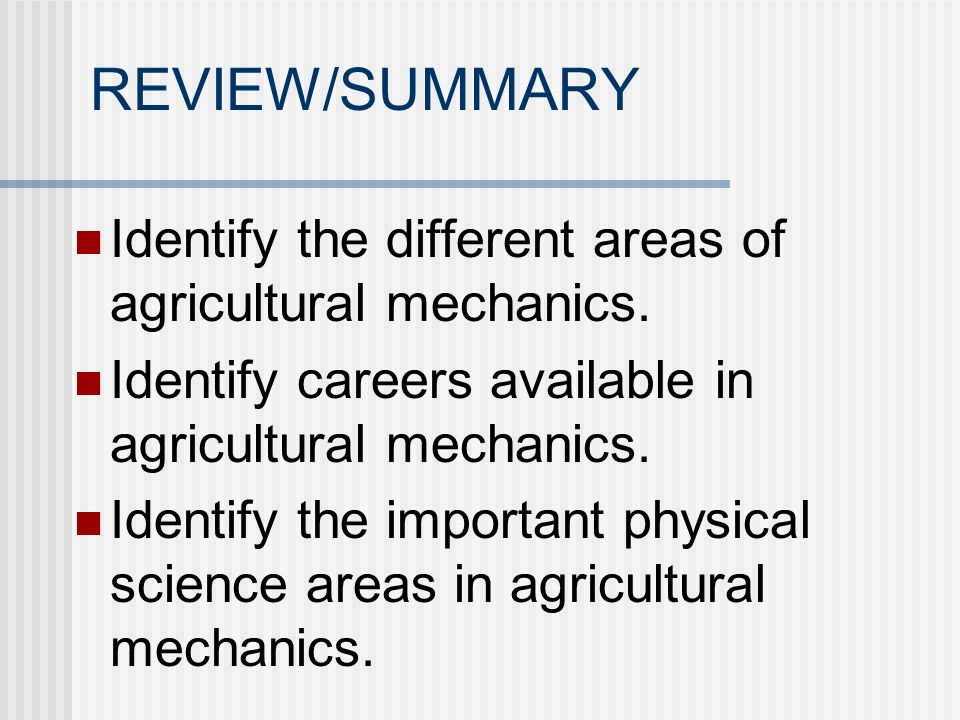 REVIEW/SUMMARY Identify the different areas of agricultural mechanics. Identify careers available in agricultural mechanics. Identify the important ph
