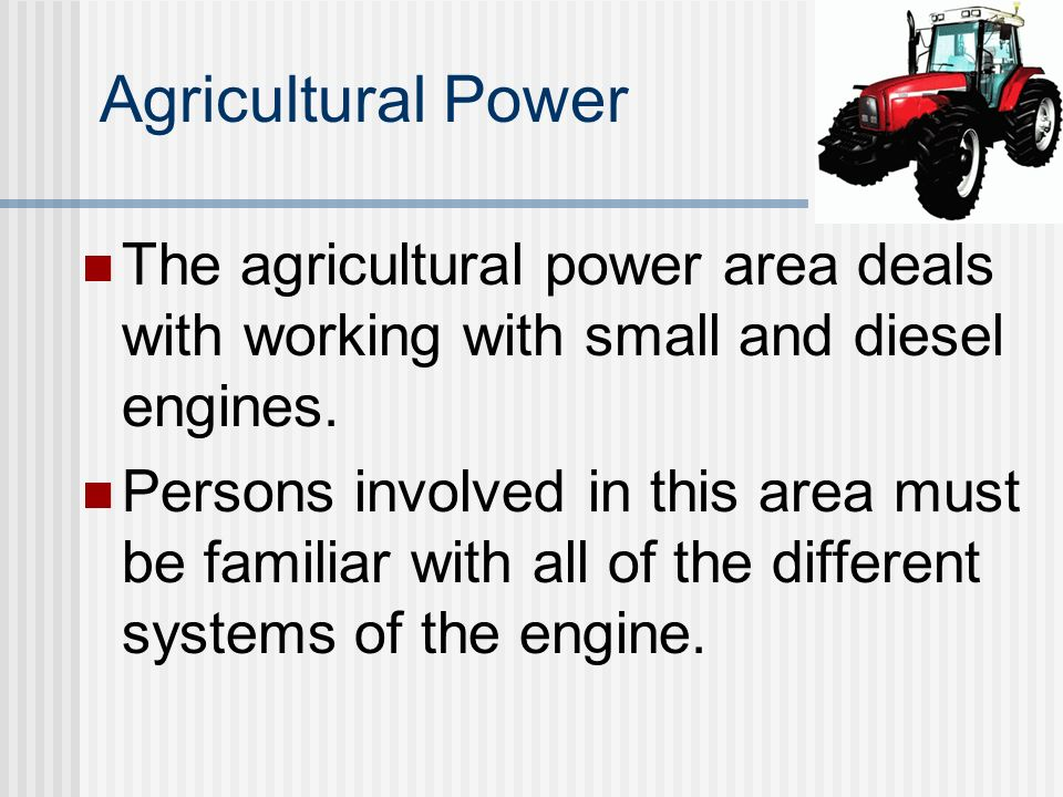 Agricultural Power The agricultural power area deals with working with small and diesel engines. Persons involved in this area must be familiar with a