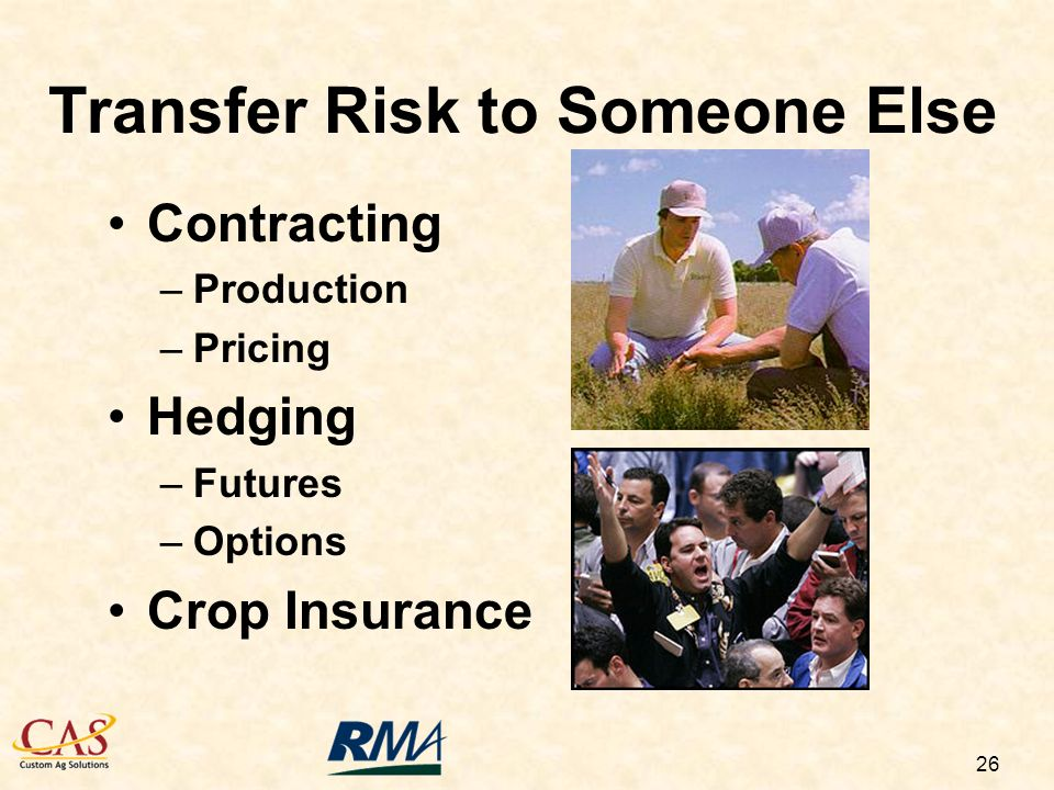 26 Transfer Risk to Someone Else Contracting –Production –Pricing Hedging –Futures –Options Crop Insurance