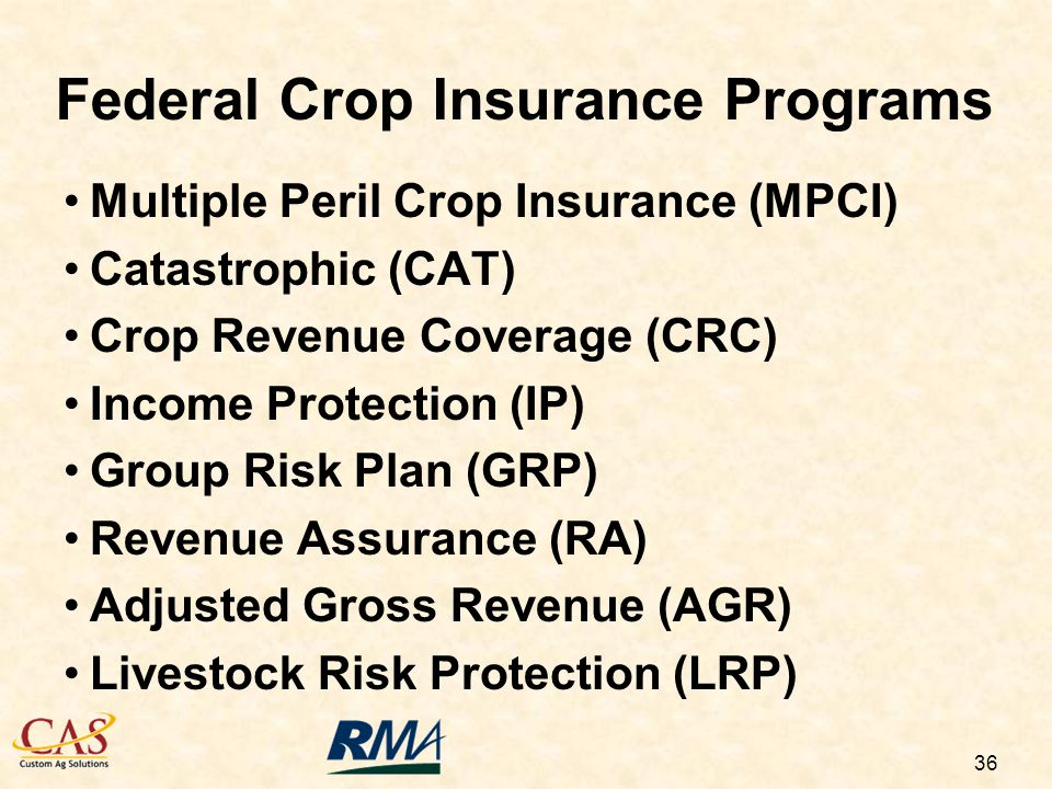 36 Federal Crop Insurance Programs Multiple Peril Crop Insurance (MPCI) Catastrophic (CAT) Crop Revenue Coverage (CRC) Income Protection (IP) Group Risk Plan (GRP) Revenue Assurance (RA) Adjusted Gross Revenue (AGR) Livestock Risk Protection (LRP)