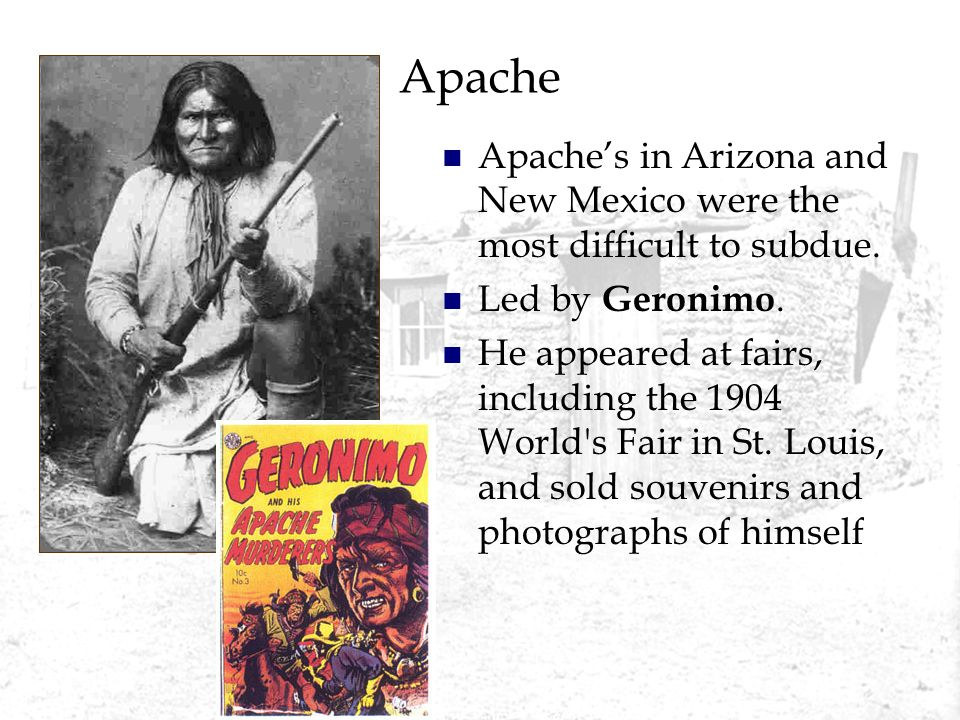Apache Apaches in Arizona and New Mexico were the most difficult to subdue. Led by Geronimo. He appeared at fairs, including the 1904 World's Fair in