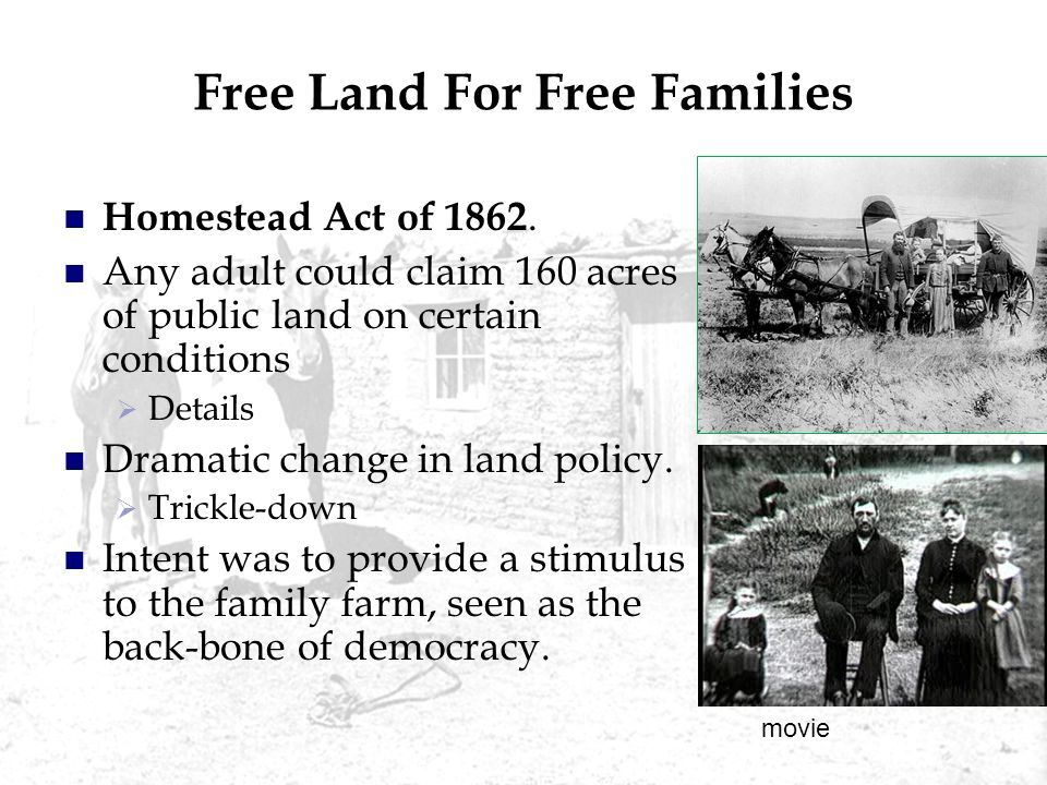 Free Land For Free Families Homestead Act of 1862. Any adult could claim 160 acres of public land on certain conditions Details Dramatic change in lan