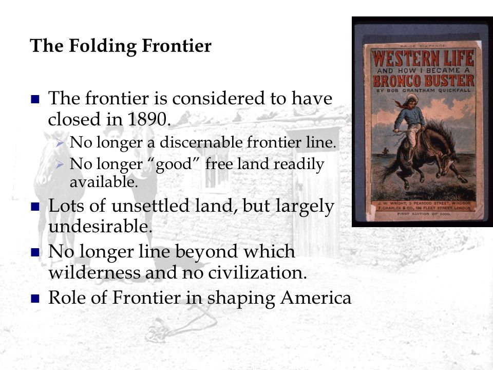 The Folding Frontier The frontier is considered to have closed in 1890. No longer a discernable frontier line. No longer good free land readily availa