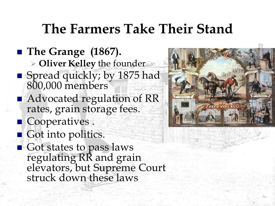 The Farmers Take Their Stand The Grange (1867). Oliver Kelley the founder Spread quickly; by 1875 had 800,000 members Advocated regulation of RR rates