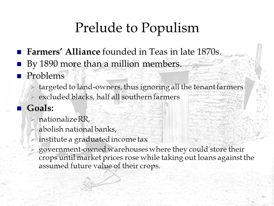 Prelude to Populism Farmers Alliance founded in Teas in late 1870s. By 1890 more than a million members. Problems targeted to land-owners, thus ignori