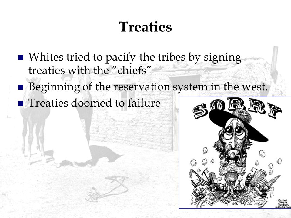 Treaties Whites tried to pacify the tribes by signing treaties with the chiefs Beginning of the reservation system in the west. Treaties doomed to fai