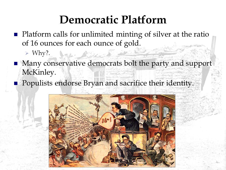 Democratic Platform Platform calls for unlimited minting of silver at the ratio of 16 ounces for each ounce of gold. Why?. Many conservative democrats