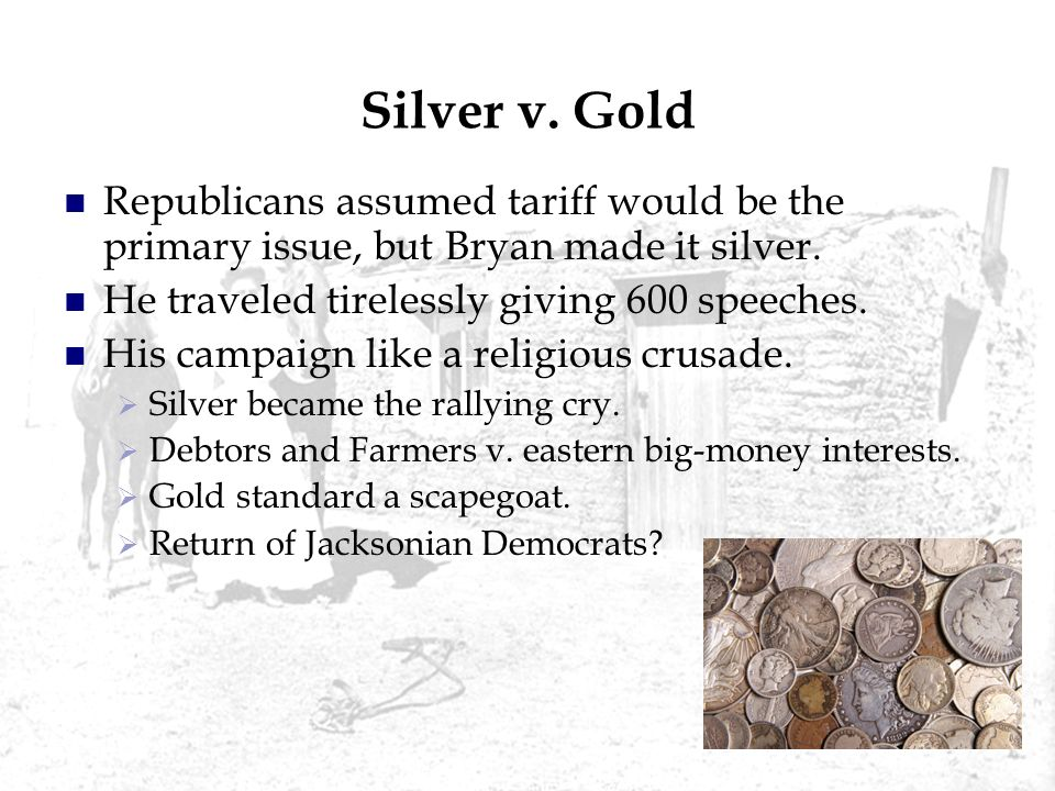 Silver v. Gold Republicans assumed tariff would be the primary issue, but Bryan made it silver. He traveled tirelessly giving 600 speeches. His campai