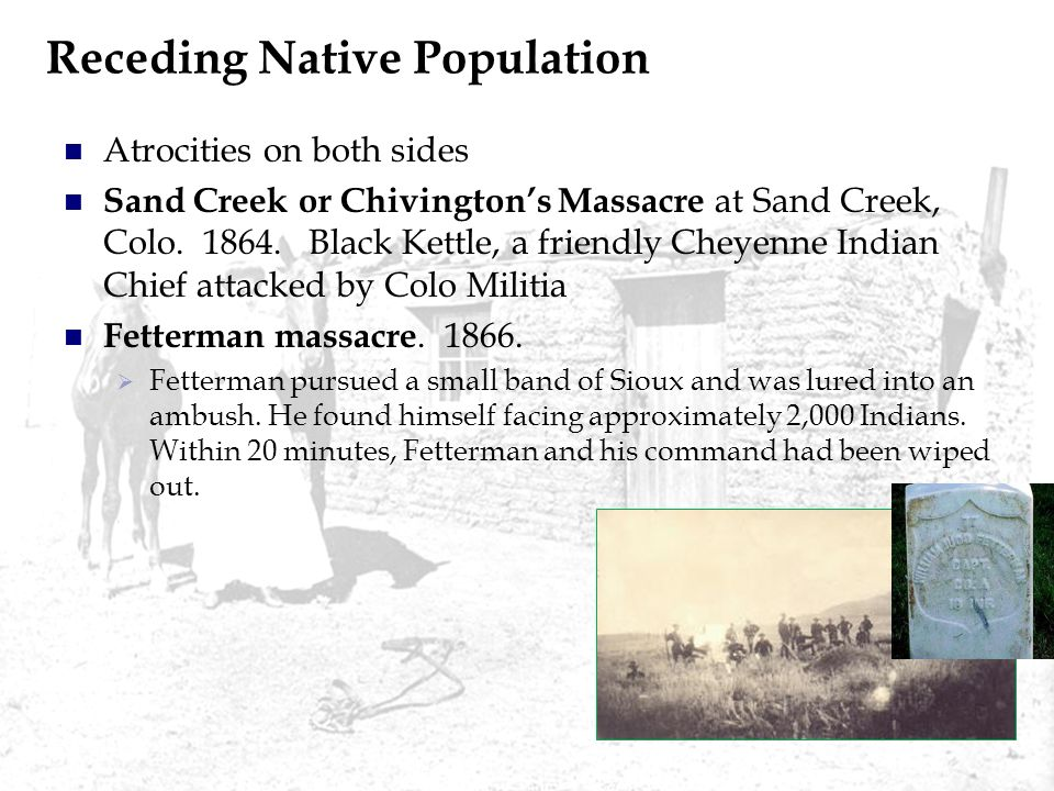 Receding Native Population Atrocities on both sides Sand Creek or Chivingtons Massacre at Sand Creek, Colo. 1864. Black Kettle, a friendly Cheyenne In