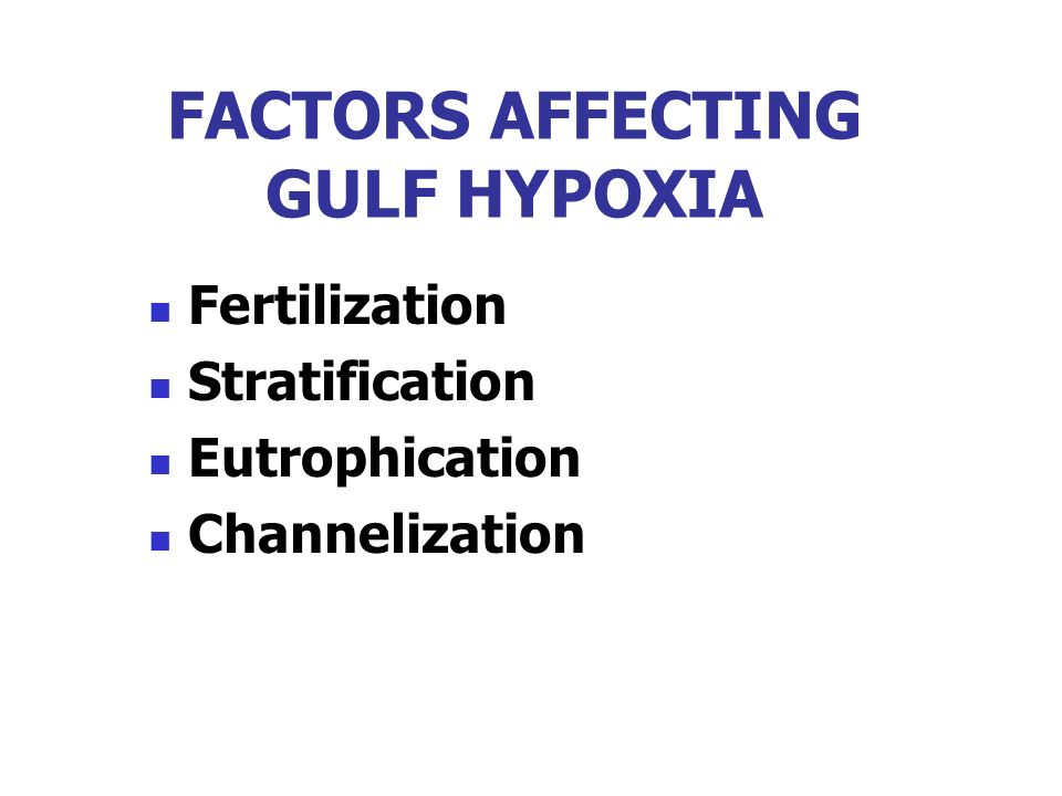 FACTORS AFFECTING GULF HYPOXIA Fertilization Stratification Eutrophication Channelization