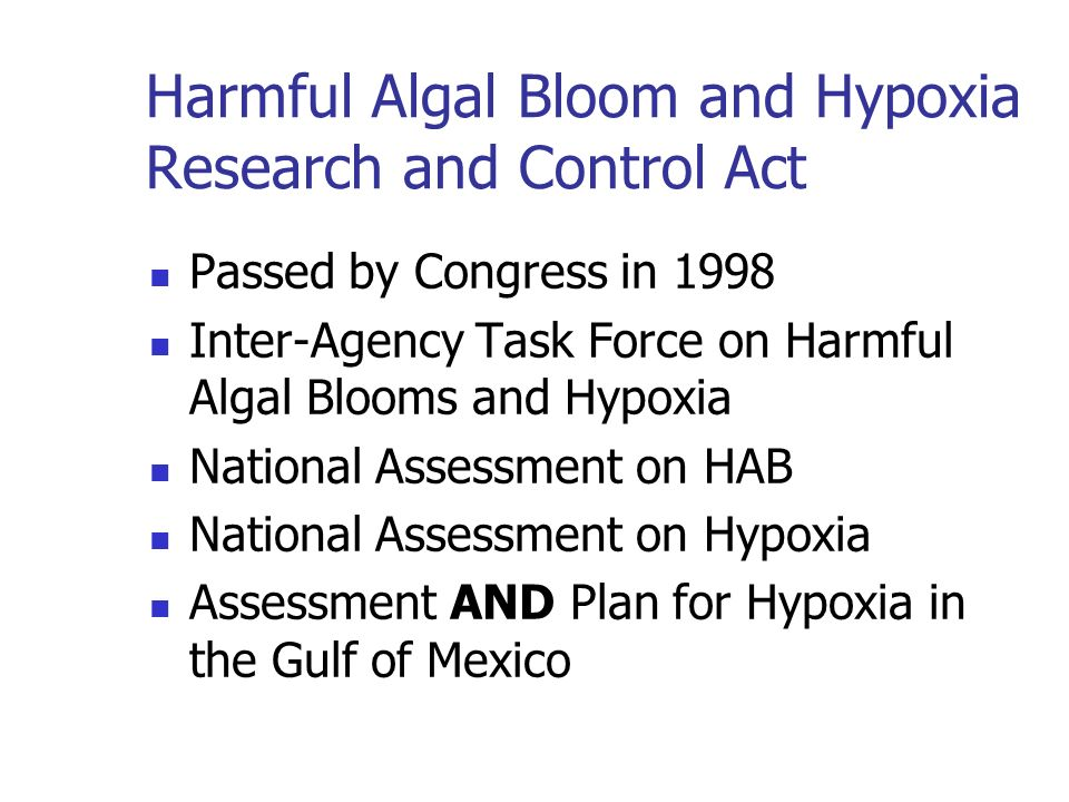 Passed by Congress in 1998 Inter-Agency Task Force on Harmful Algal Blooms and Hypoxia National Assessment on HAB National Assessment on Hypoxia Assessment AND Plan for Hypoxia in the Gulf of Mexico Harmful Algal Bloom and Hypoxia Research and Control Act
