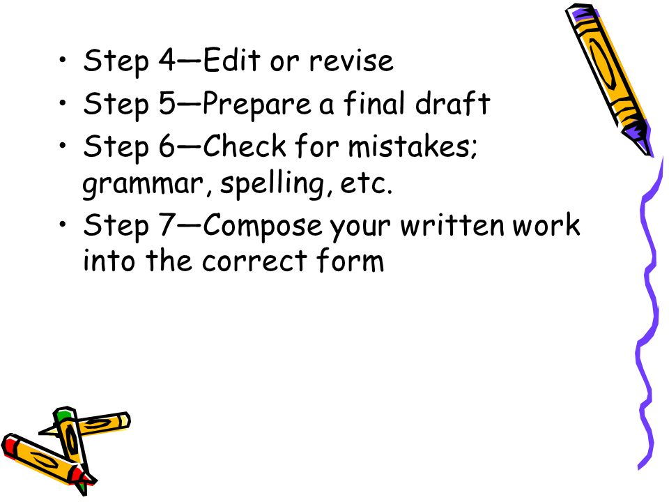 Step 4Edit or revise Step 5Prepare a final draft Step 6Check for mistakes; grammar, spelling, etc. Step 7Compose your written work into the correct fo