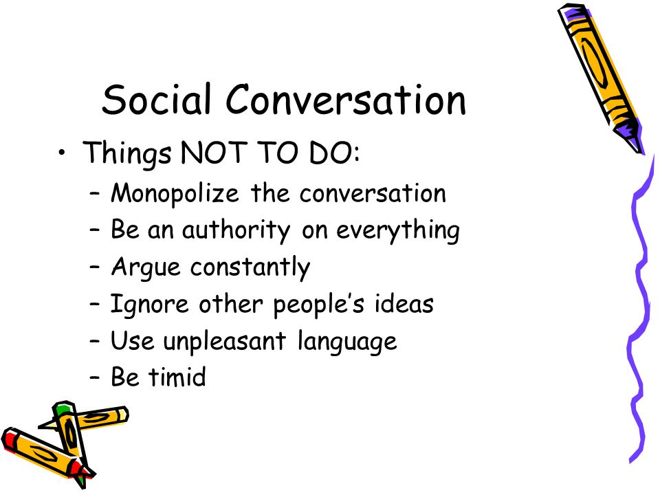 Social Conversation Things NOT TO DO: –Monopolize the conversation –Be an authority on everything –Argue constantly –Ignore other peoples ideas –Use u