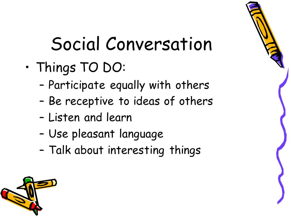 Social Conversation Things TO DO: –Participate equally with others –Be receptive to ideas of others –Listen and learn –Use pleasant language –Talk abo