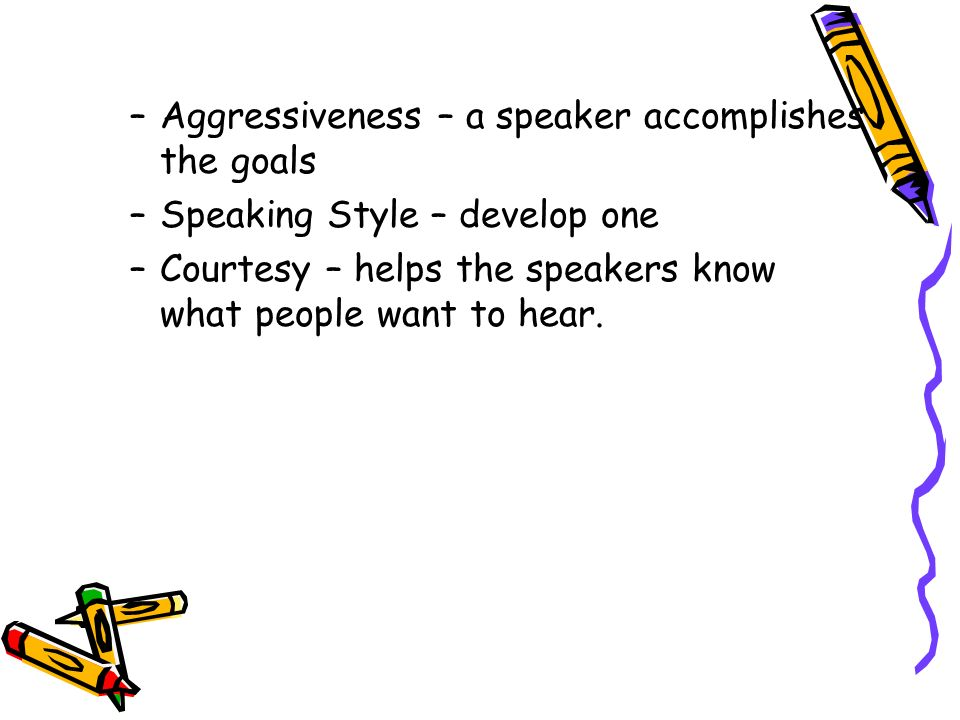 –Aggressiveness – a speaker accomplishes the goals –Speaking Style – develop one –Courtesy – helps the speakers know what people want to hear.