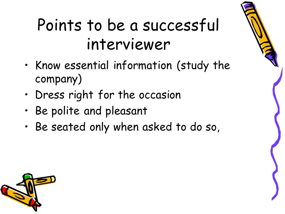 Points to be a successful interviewer Know essential information (study the company) Dress right for the occasion Be polite and pleasant Be seated onl