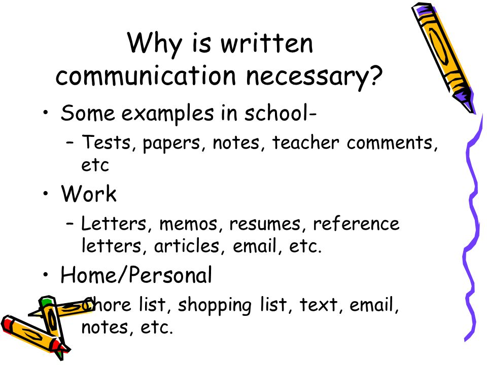 Why is written communication necessary? Some examples in school- –Tests, papers, notes, teacher comments, etc Work –Letters, memos, resumes, reference