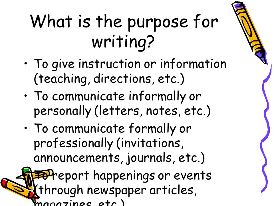 What is the purpose for writing? To give instruction or information (teaching, directions, etc.) To communicate informally or personally (letters, not