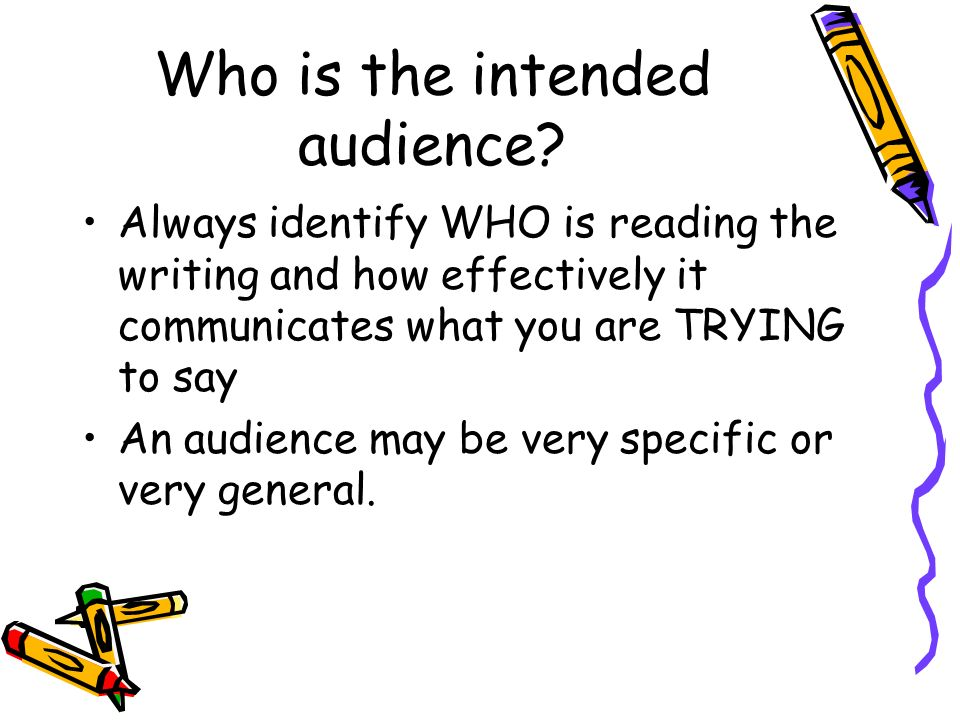 Who is the intended audience? Always identify WHO is reading the writing and how effectively it communicates what you are TRYING to say An audience ma