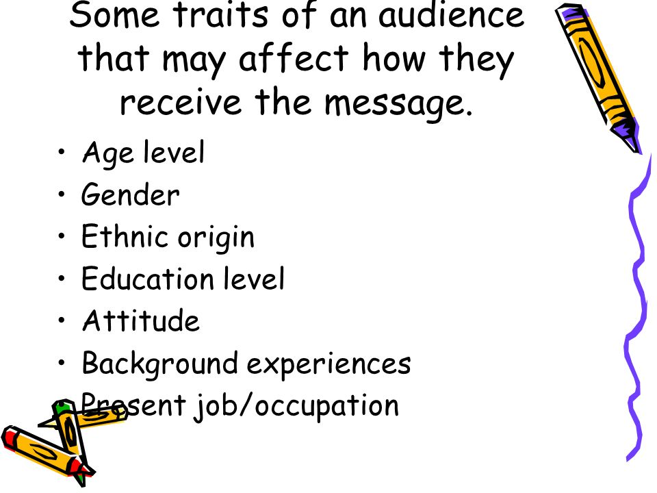 Some traits of an audience that may affect how they receive the message. Age level Gender Ethnic origin Education level Attitude Background experience